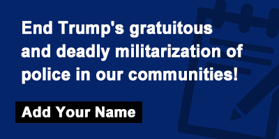 End Trump's gratuitous and deadly militarization of police in our communities!